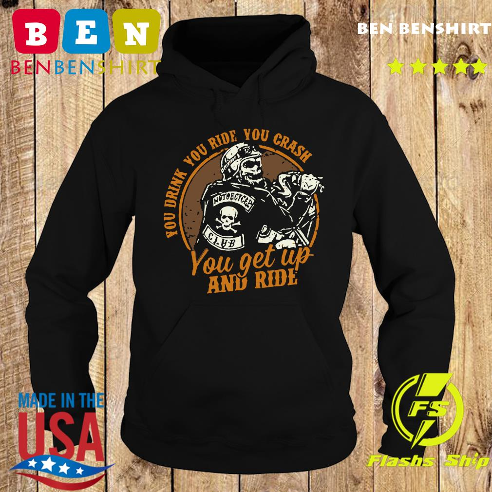 Motorcycle You Drink You Ride You Crash You Get Up And Ride Shirt Hoodie