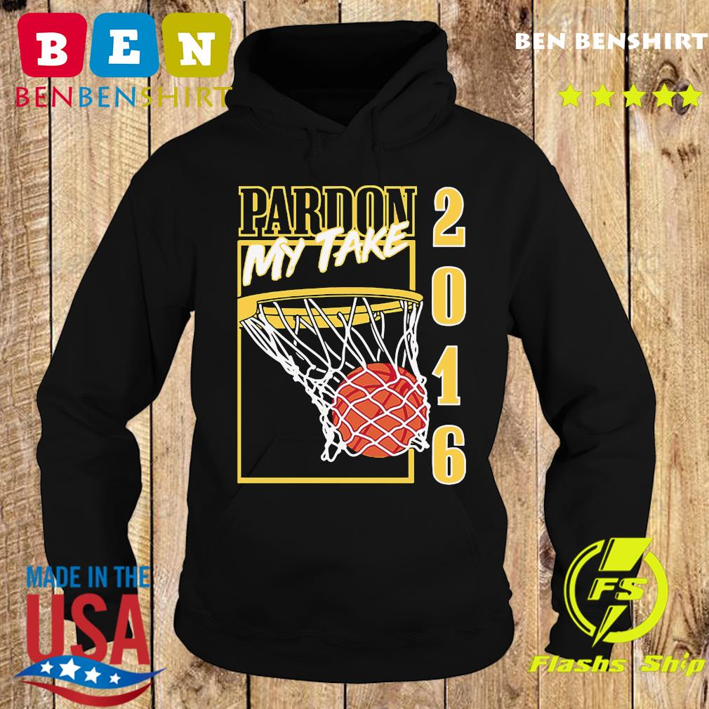 Pardon My Take 2016 Basketball Shirt Hoodie