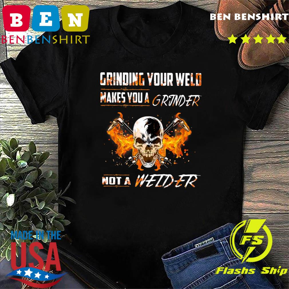 Skull Grinding Your Wild Makes You A Grinder Not A Welder Shirt