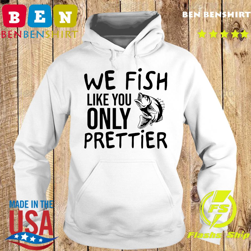 We Fish Like You Only Prettier Shirt Hoodie