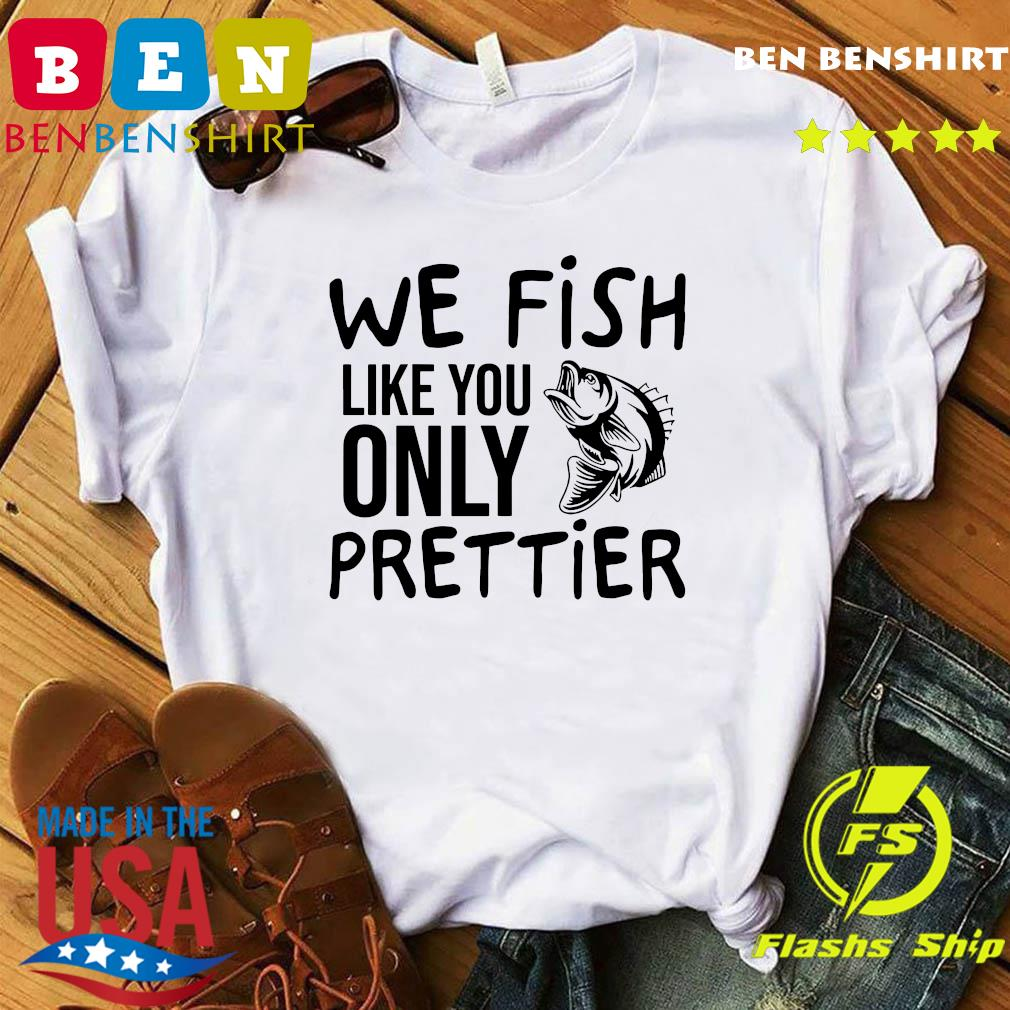 We Fish Like You Only Prettier Shirt