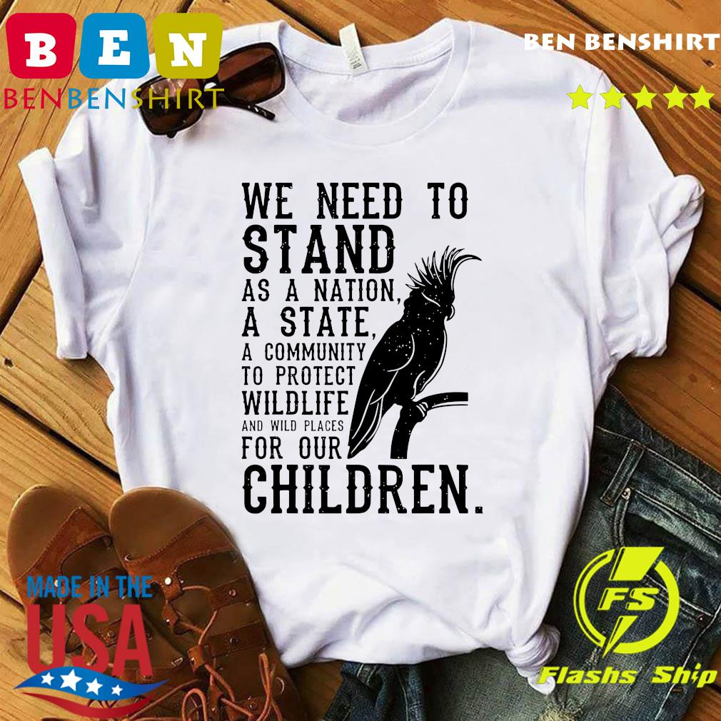 We Need To Stand As A Nation A State A Community To Protect Wildlife Shirt