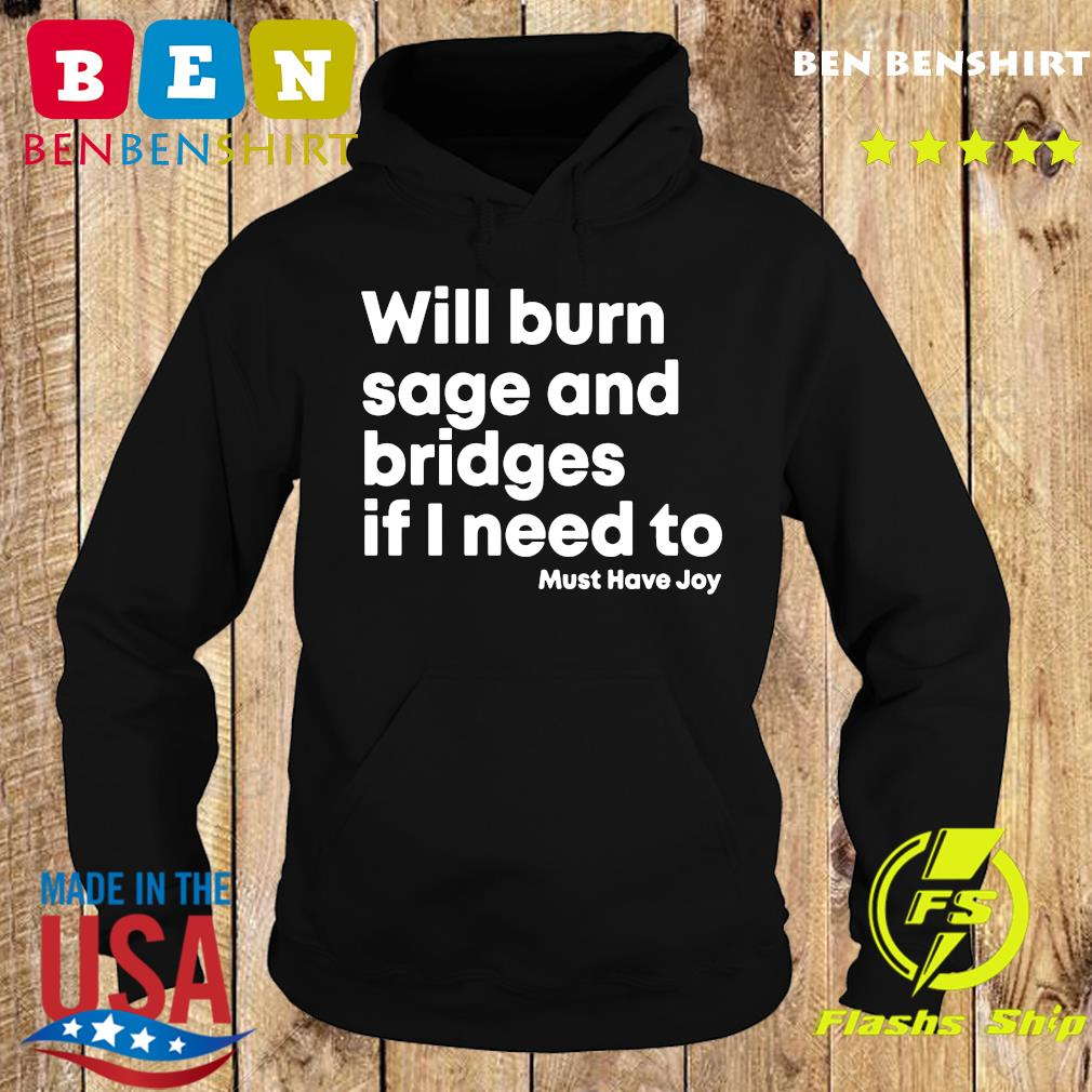 Will Burn Sage And Bridges If I Need To Must Have Joy Shirt Hoodie