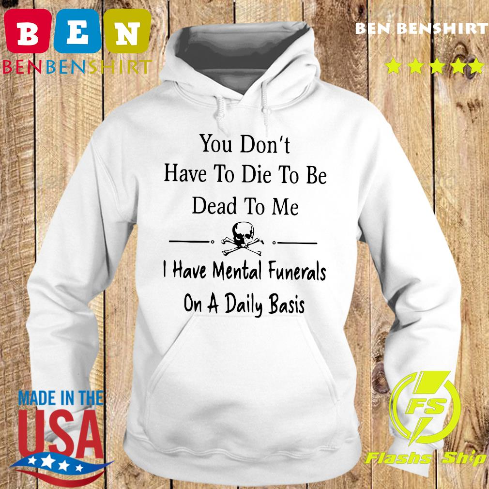 You Don't Have To Die To Be Dead To Me I Have Mental Funerals On A Daily Basis Shirt Hoodie