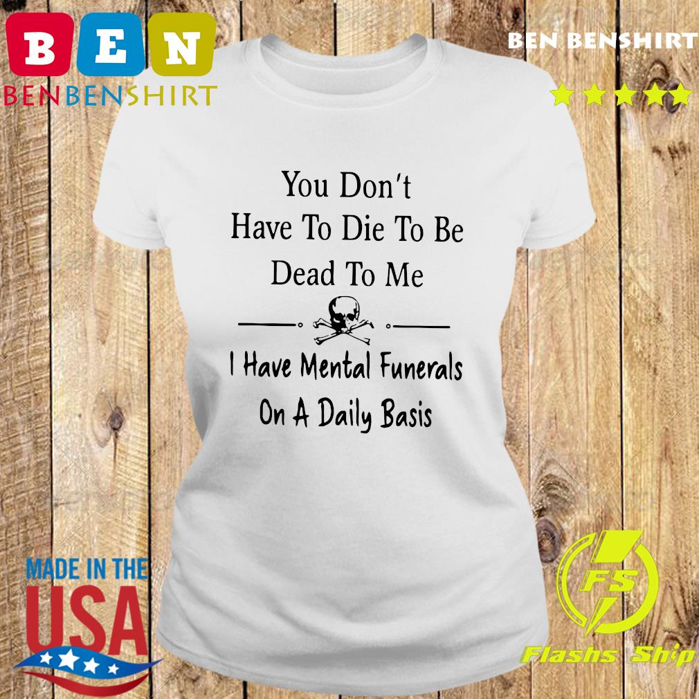 You Don't Have To Die To Be Dead To Me I Have Mental Funerals On A Daily Basis Shirt Ladies tee
