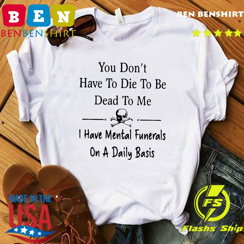 You Don't Have To Die To Be Dead To Me I Have Mental Funerals On A Daily Basis Shirt