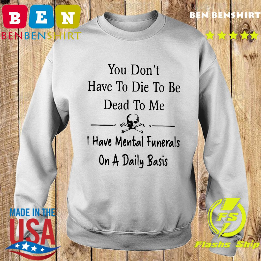 You Don't Have To Die To Be Dead To Me I Have Mental Funerals On A Daily Basis Shirt Sweater