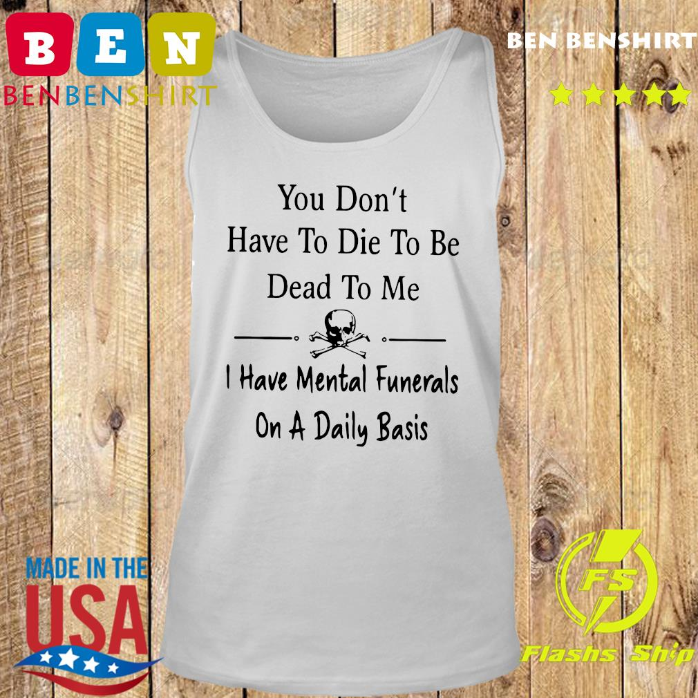 You Don't Have To Die To Be Dead To Me I Have Mental Funerals On A Daily Basis Shirt Tank top