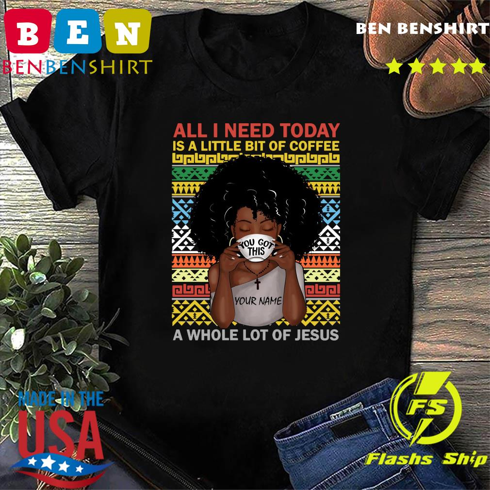 black woman you got this all i need today is a little of coffee a whole lot of jesus shirt