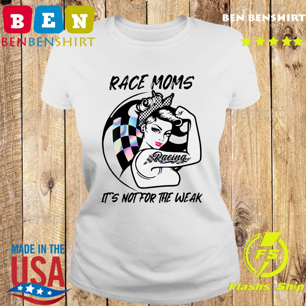 Official Strong Race Moms Tattoo Racing It's Not For The Weak Shirt Ladies tee