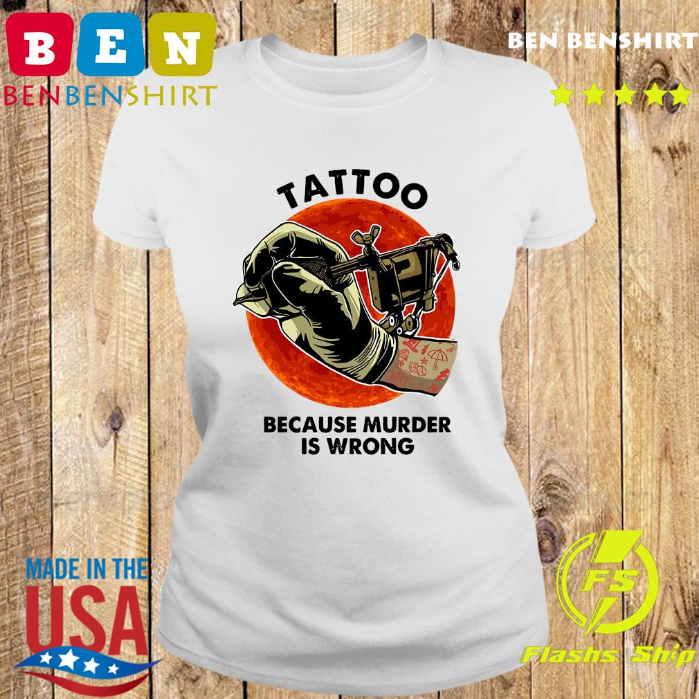 Official Tattoo Because Murder Is Wrong Shirt Ladies tee