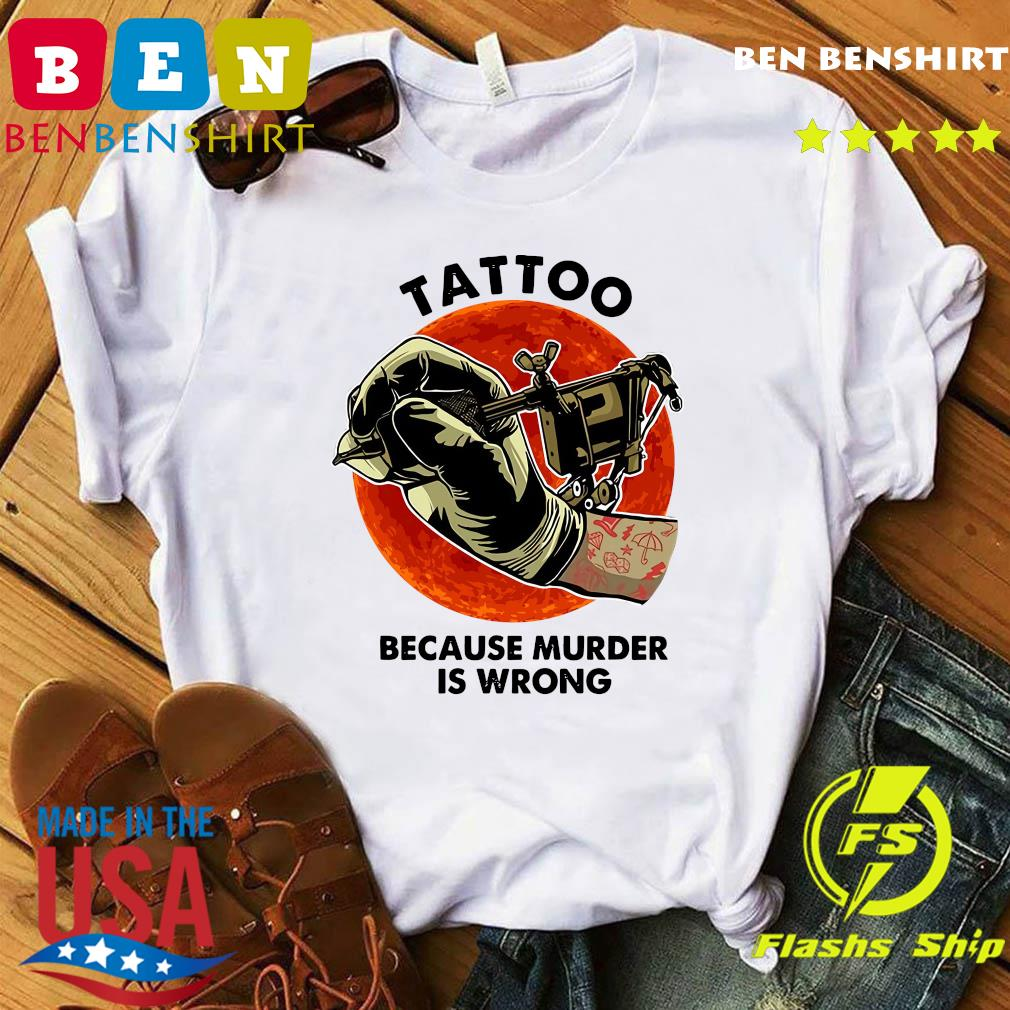 Official Tattoo Because Murder Is Wrong Shirt