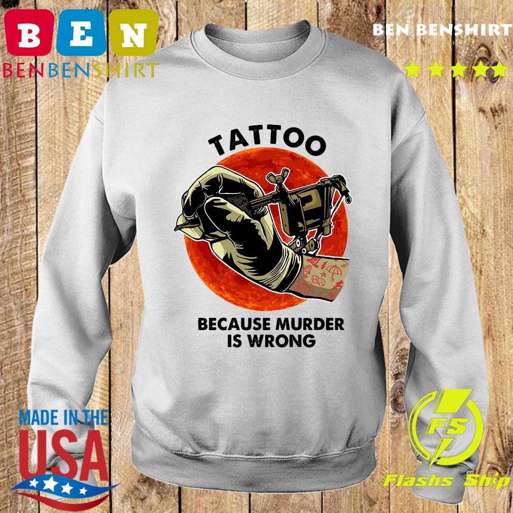 Official Tattoo Because Murder Is Wrong Shirt Sweater
