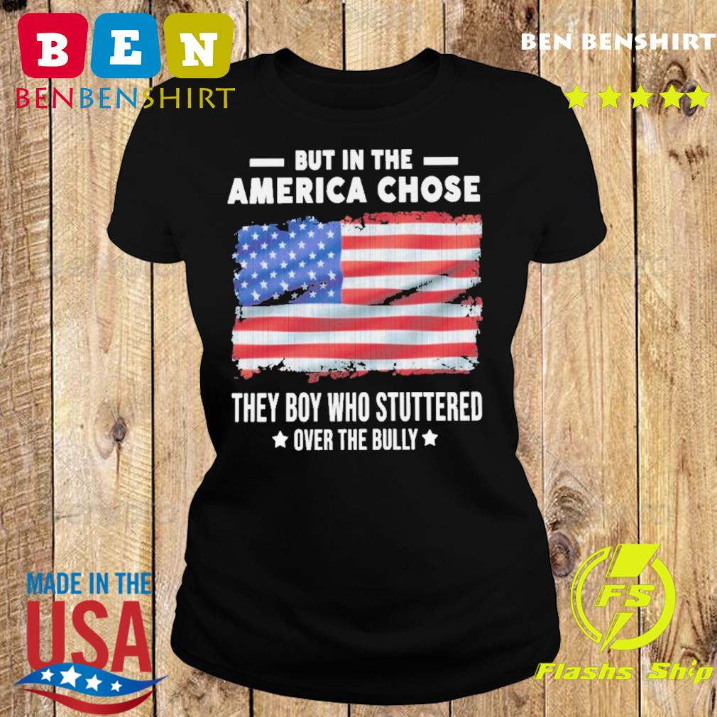 American Flag But In The America Chose The Boy Who Stuttered Over The Bully Shirt
