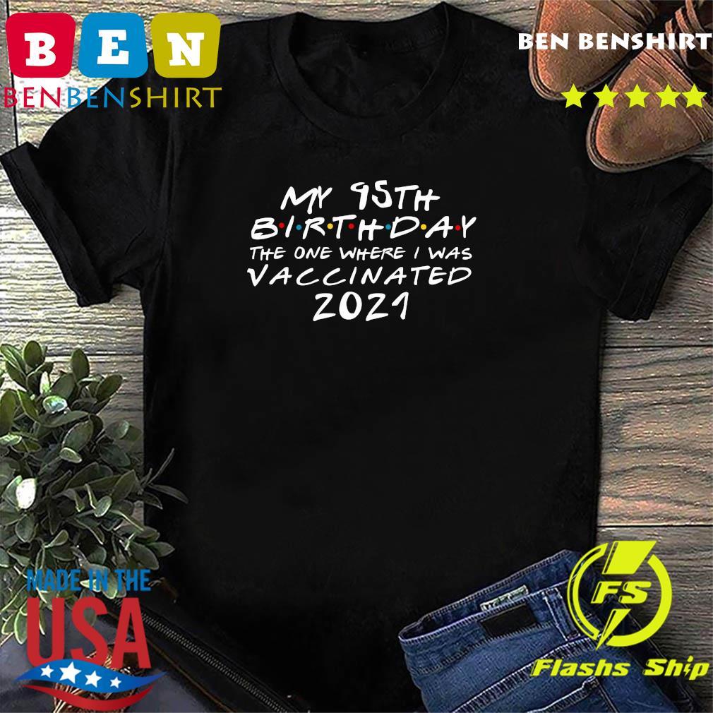 My 95th Anniversary Birthday The One Where I Was Vaccinated 2021 Shirt