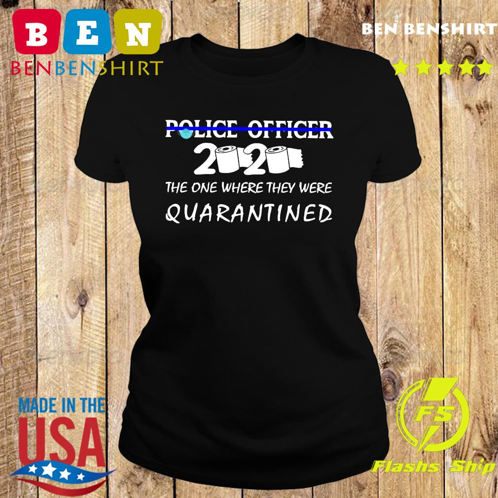 Police officer the one where they were quarantined s Ladies tee