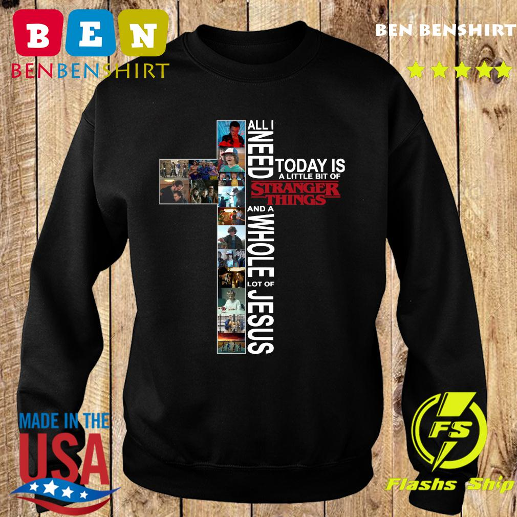 All Need Today Is A Little Bit Of Stranger Things And Whole Lot Of Jesus Shirt Sweater