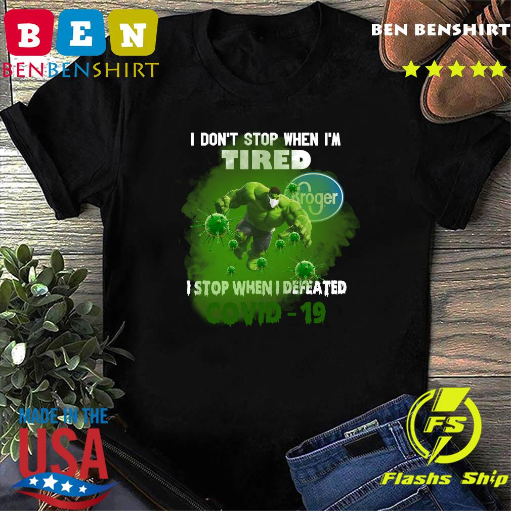 Hulk Kroger I don_t stop when I_m tired I stop when I defeated covid19 shirt