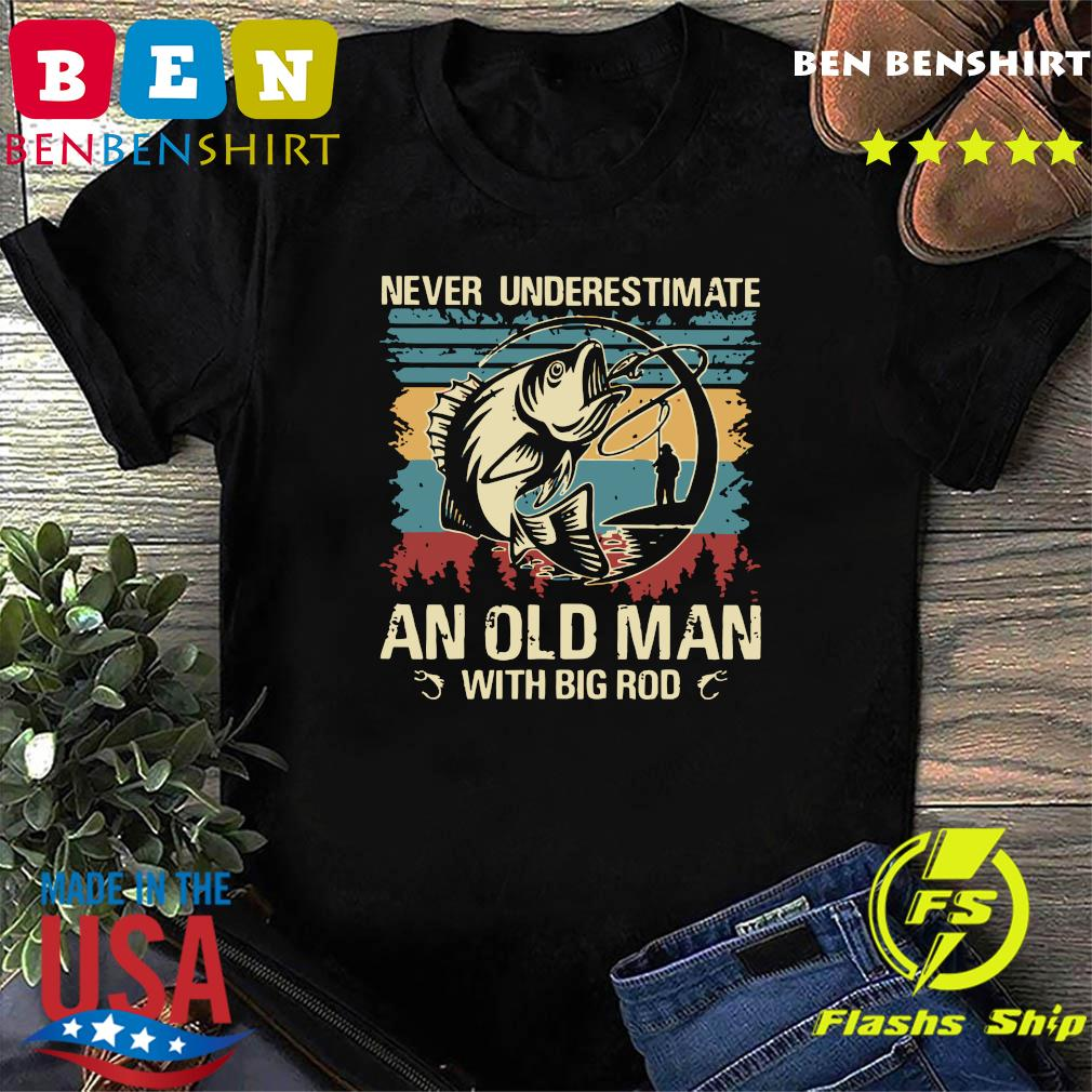 Fishing Never Underestimate An Old Man With Big Rod Vintage Shirt