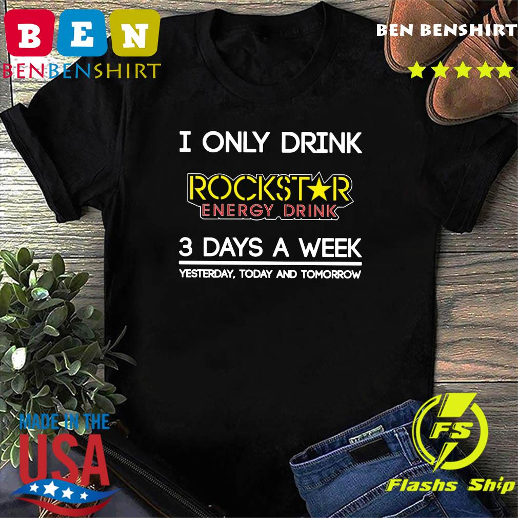 I Only Drink Rockstar Energy Drink 3 Days A Week Yesterday Today And Tomorrow Shirt