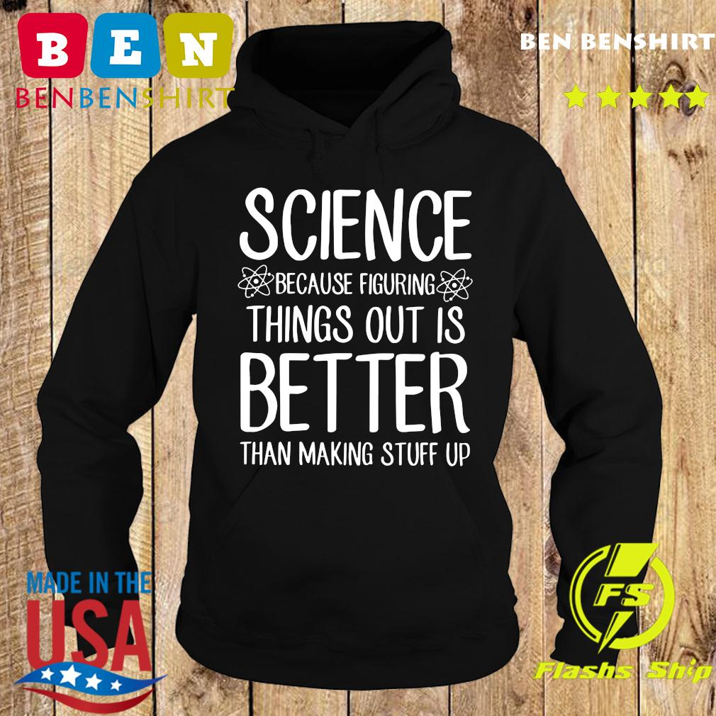 Science Because Figuring Things Out Is Better Than Making Stuff Up Shirt Hoodie