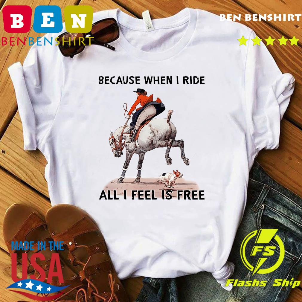 Because When I Ride All I Feel Is Free Shirt official