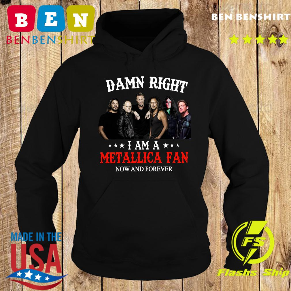 Damn Right I Am A Metallica Fan Now And Forever Shirt Hoodie