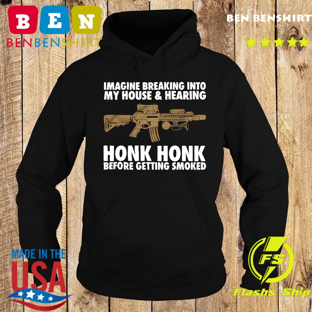 Imagine Breaking Into My House And Hearing Honk Honk Before Getting Smoked Shirt Hoodie