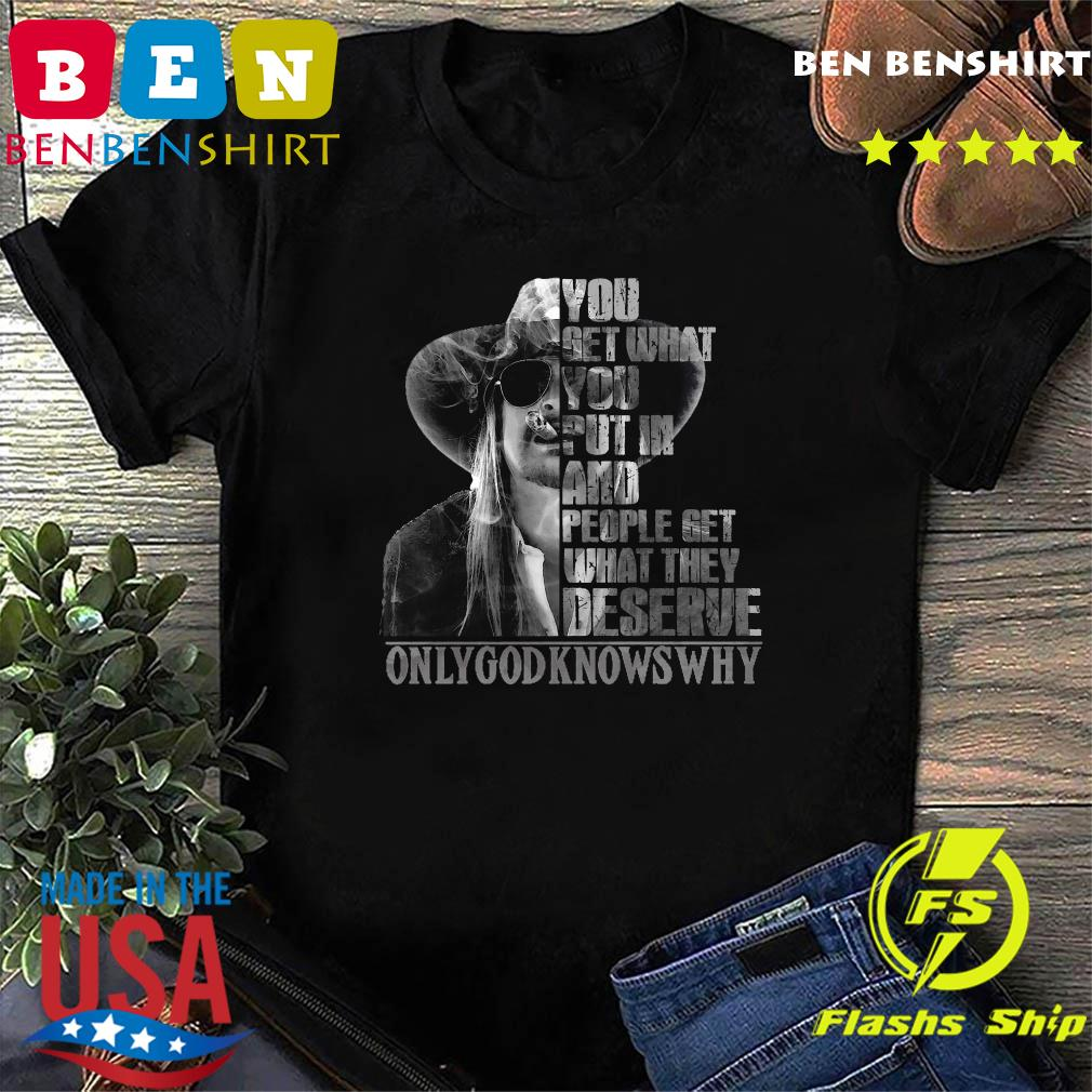 You Get What You Put In And People Get What They Deserve Only God Knows Why Shirt Official