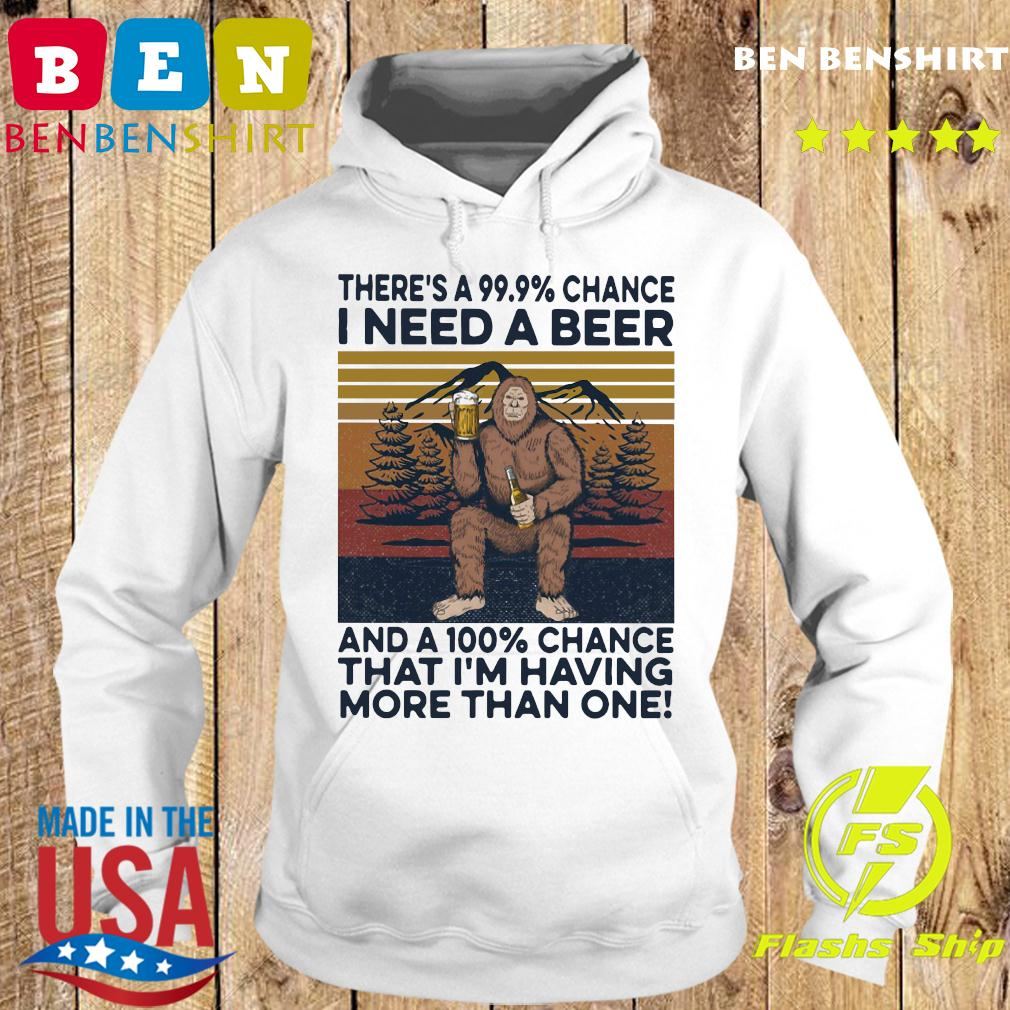 Bigfoot There's A 99.9 Chance I Need A Beer And A 100 Chance That I'm Having More Than One Vintage Retro Shirt Hoodie