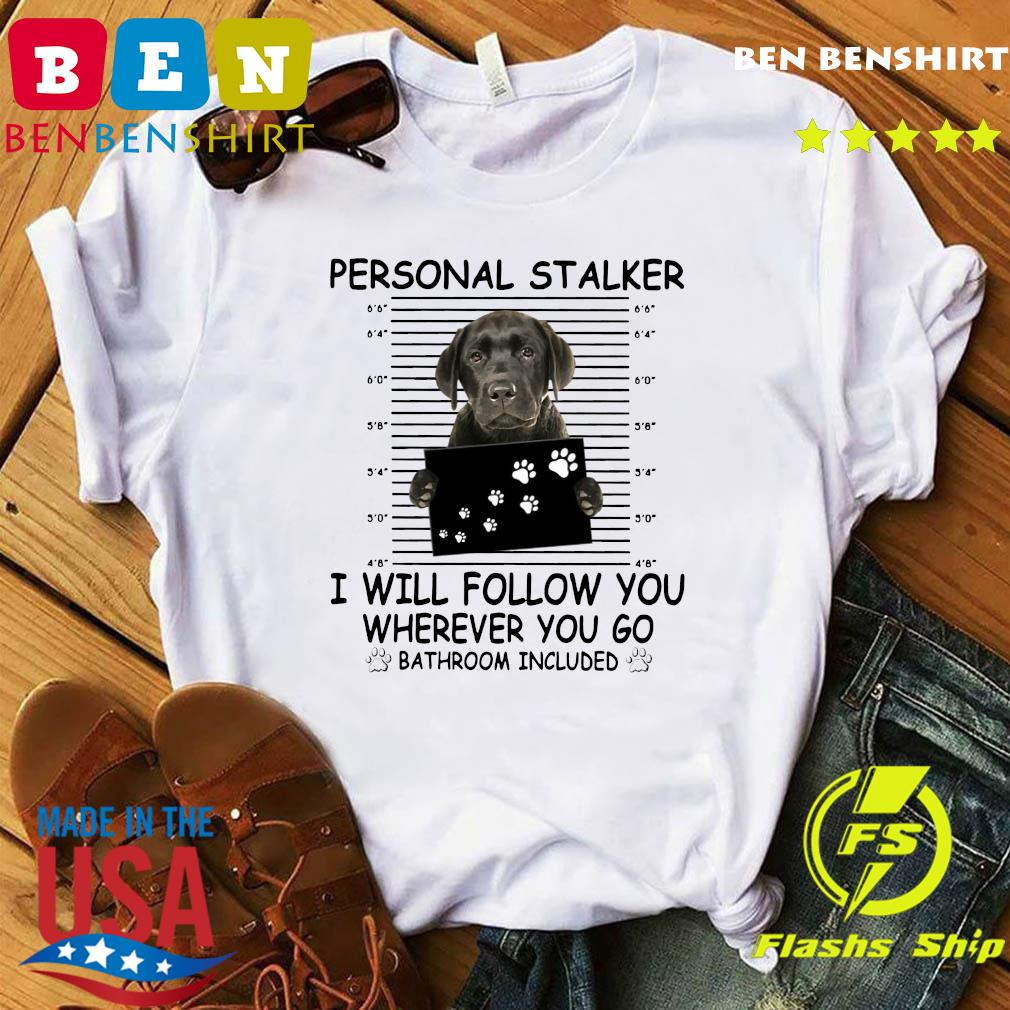 Great Dane Personal Stalker I Will Follow You Wherever You Go Bathroom Included Shirt