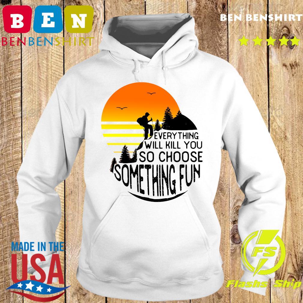 Hiking Everything Will Kill You So Choose Something Fun Shirt Hoodie