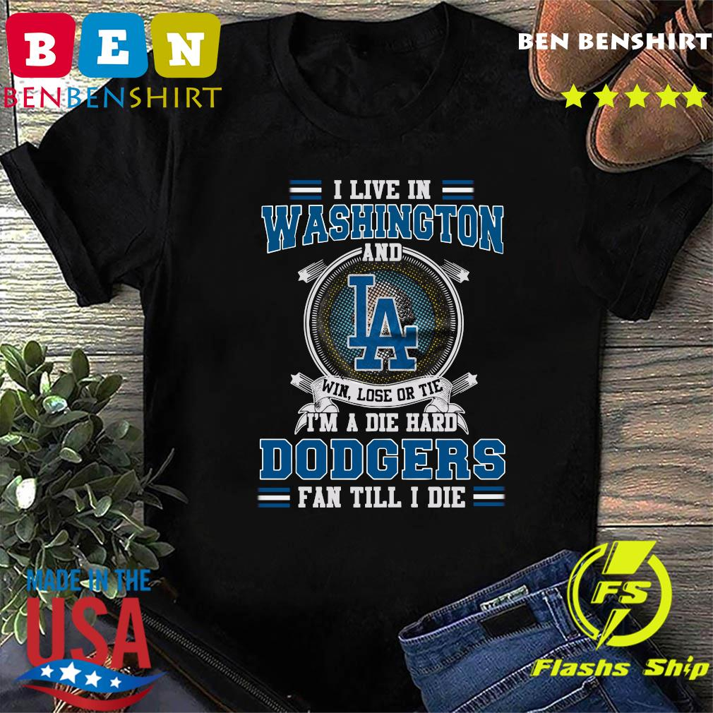 I Live In Washington And Los Angeles Win Lose Or Tie I'm A Die Hard Dodgers Fan Till I Die Shirt