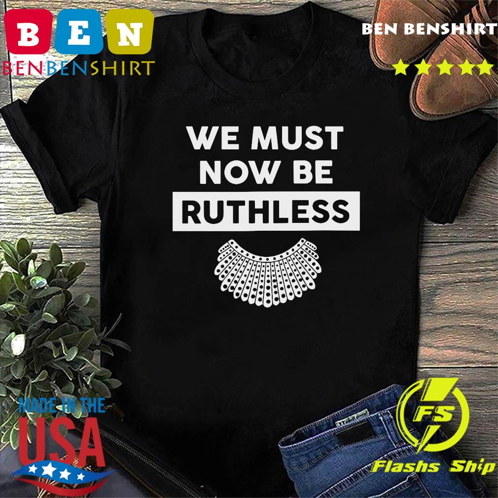 RBG Ruth Bader Ginsburg We Must Now Be Ruthless Shirt