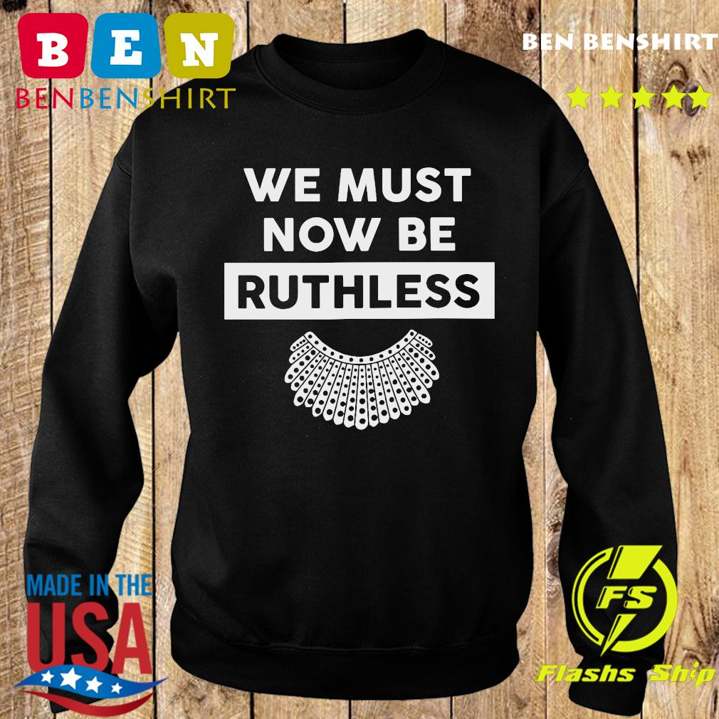 RBG Ruth Bader Ginsburg We Must Now Be Ruthless Shirt Sweater