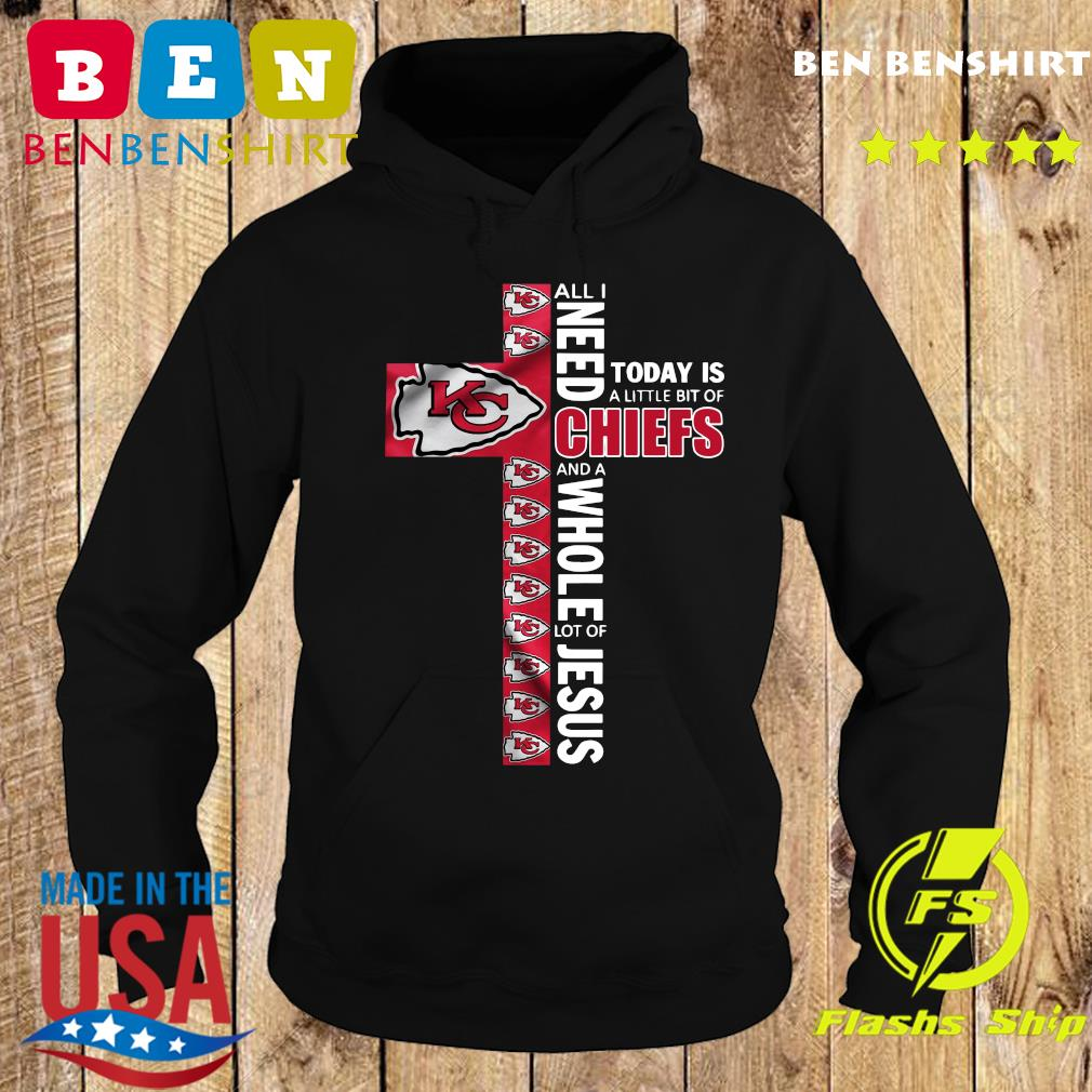 All I Need Today Is A Little Bit Of Kansas City Chiefs And A Whole Lot Of Jesus Shirt Hoodie