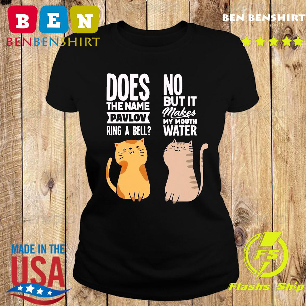 Cat Does The Name Pavlov Ring A Bell No But It Makes My Mouth Water Shirt Ladies tee