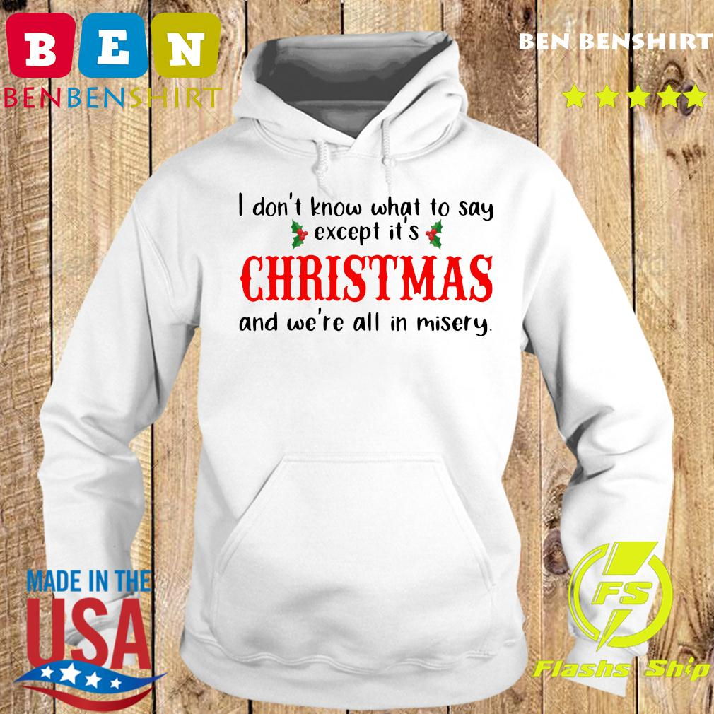 I Don't Know What To Say Except It's Christmas And We're All In Misery Shirt Hoodie