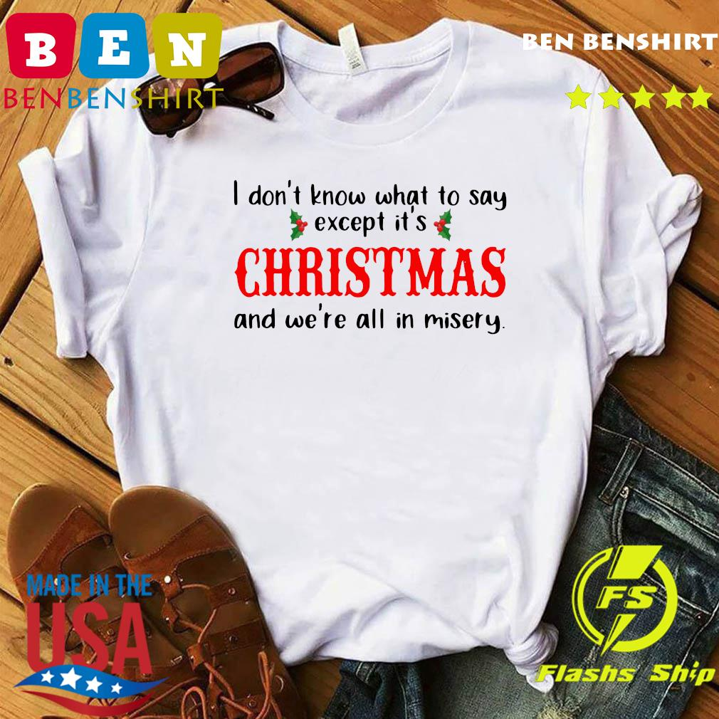 I Don't Know What To Say Except It's Christmas And We're All In Misery Shirt
