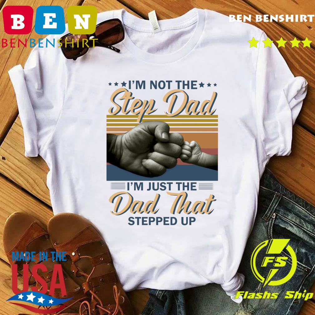 I'm Not The Step Dad I'm Just The Dad That Stepped Up Happy Fathers Day Vintage Shirt