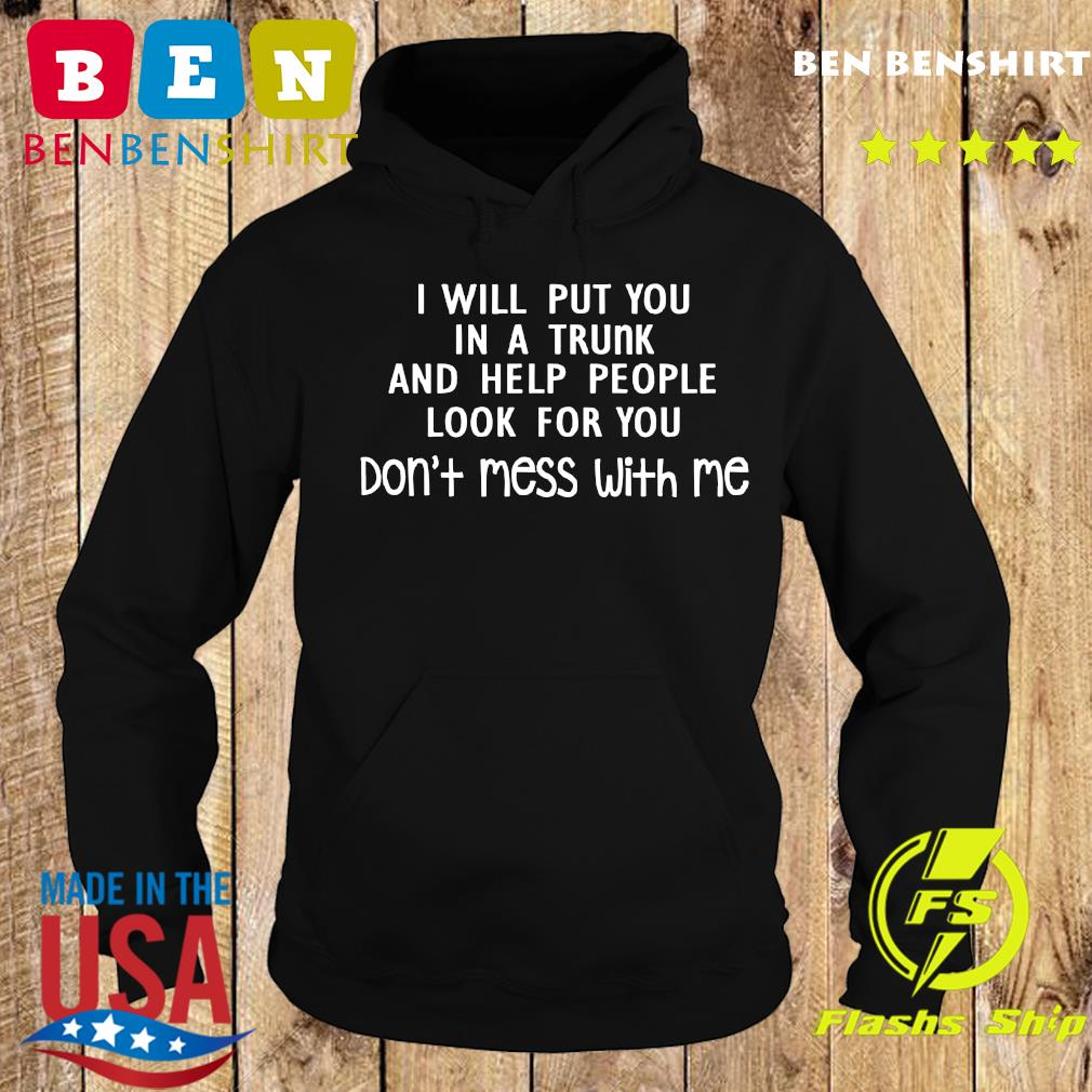 I Will Put You In A Trunk And Help People Look For You Shirt Hoodie