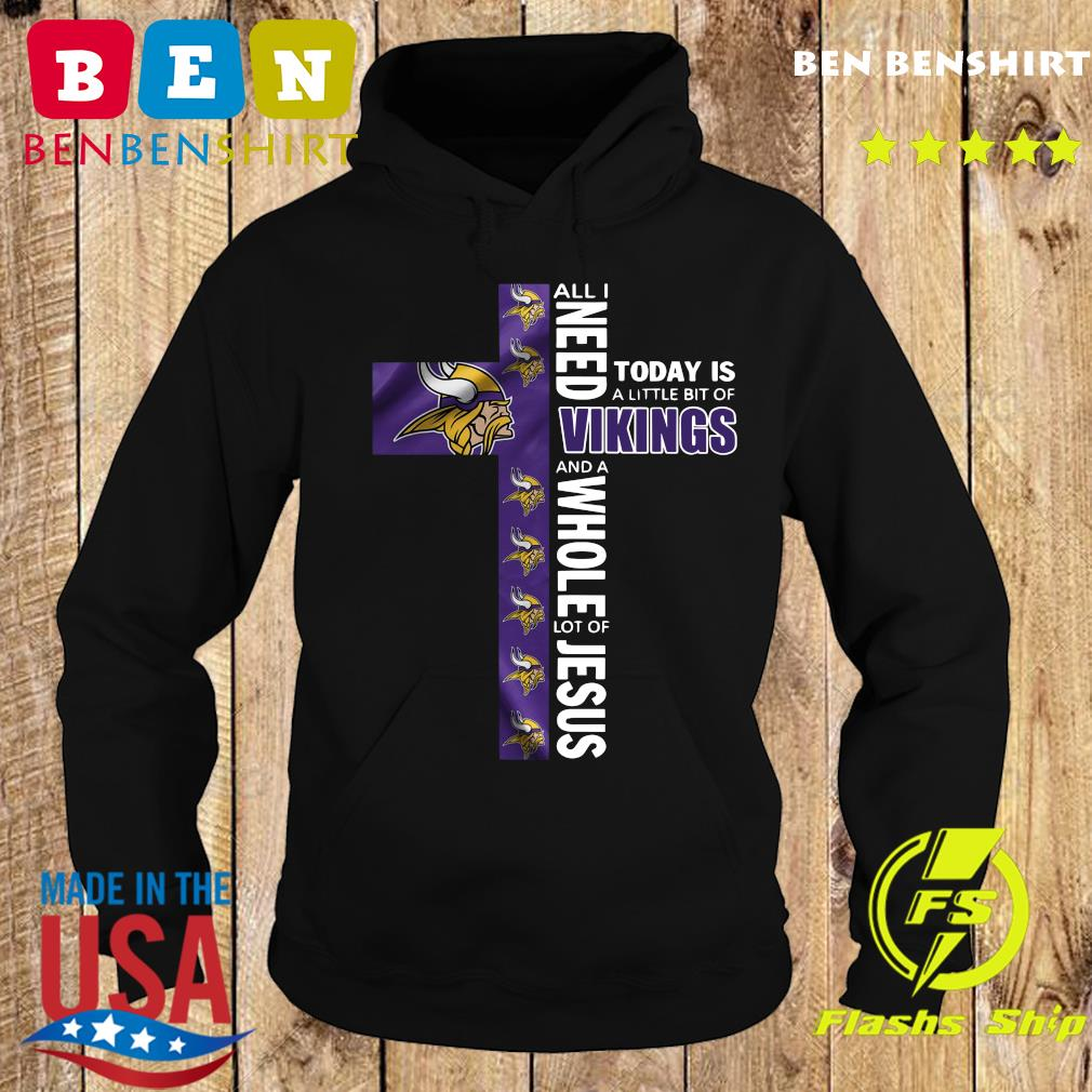 Official All I Need Today Is A Little Bit Of Vikings And A Whole Lot Of Jesus Shirt Hoodie