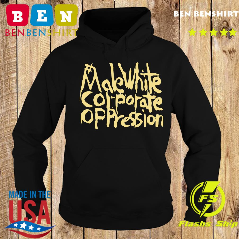 Official Make White Corporate Oppression Shirt Hoodie