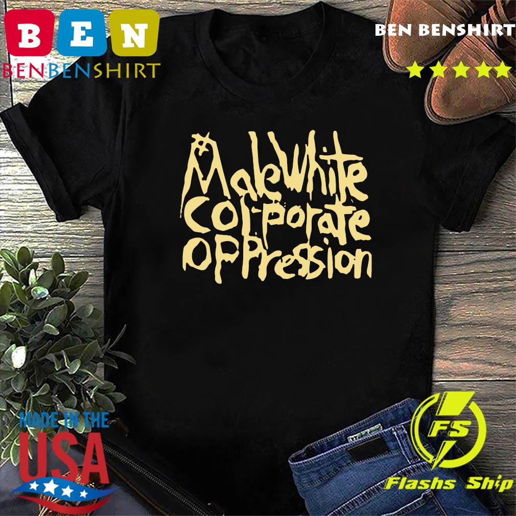 Official Make White Corporate Oppression Shirt