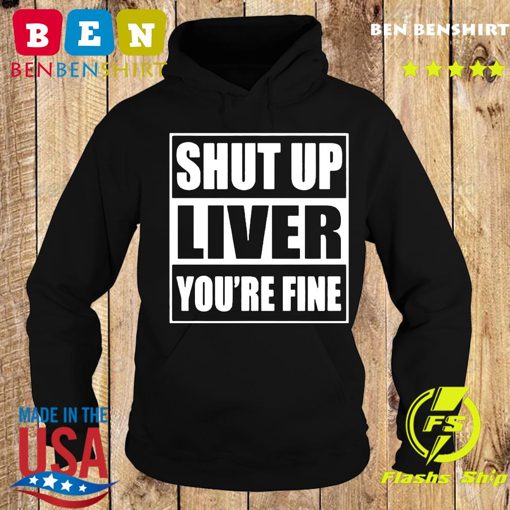Shut up liver you're fine T-Shirt Hoodie