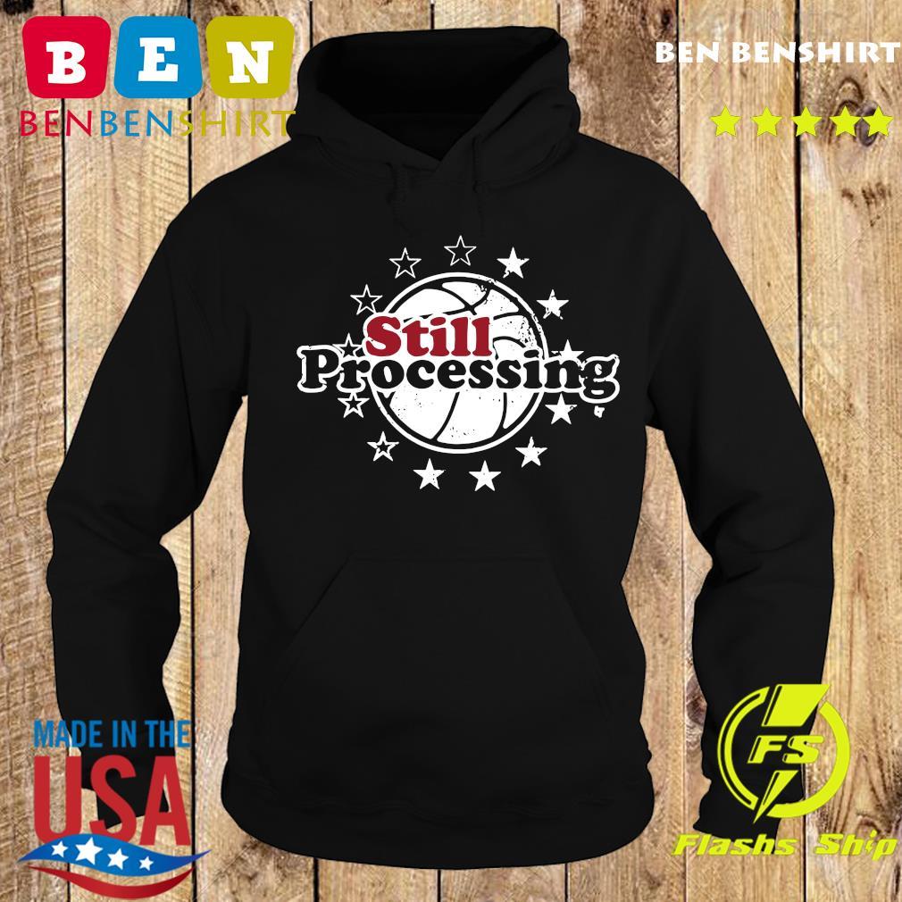Still Processing Philadelphia Basketball Shirt Hoodie