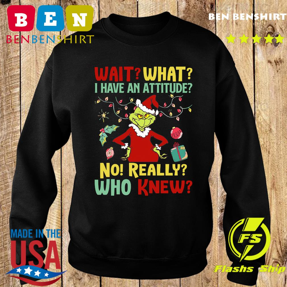 The Grinch Wait What I Have An Attitude No Really Who Knew Christmas Sweatshirt