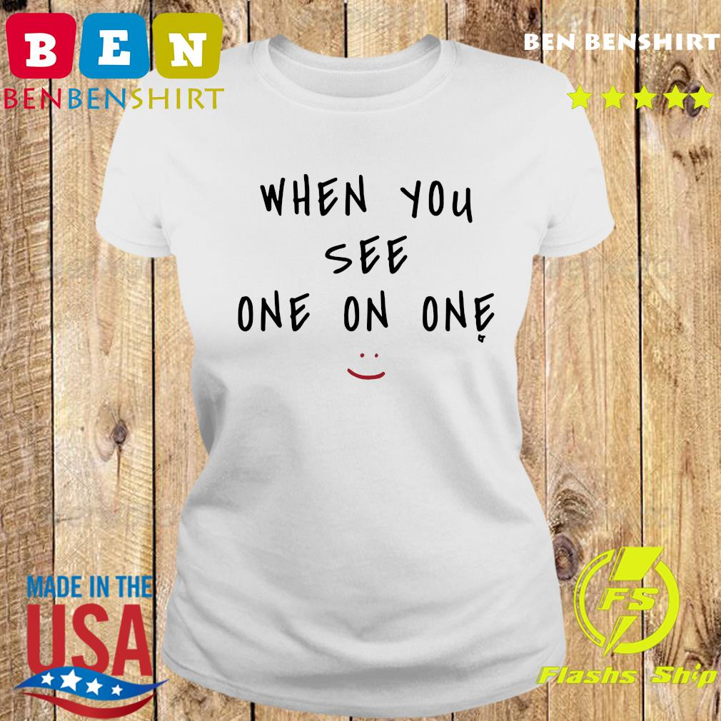 When You See One On One Shirt Ladies tee