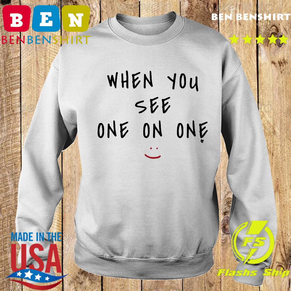 When You See One On One Shirt Sweater
