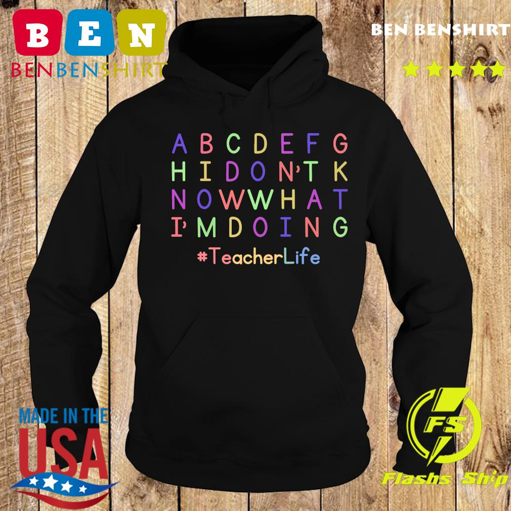 ABCDEFGH I Don't Know What I'm Doing Teacher Life Shirt Hoodie
